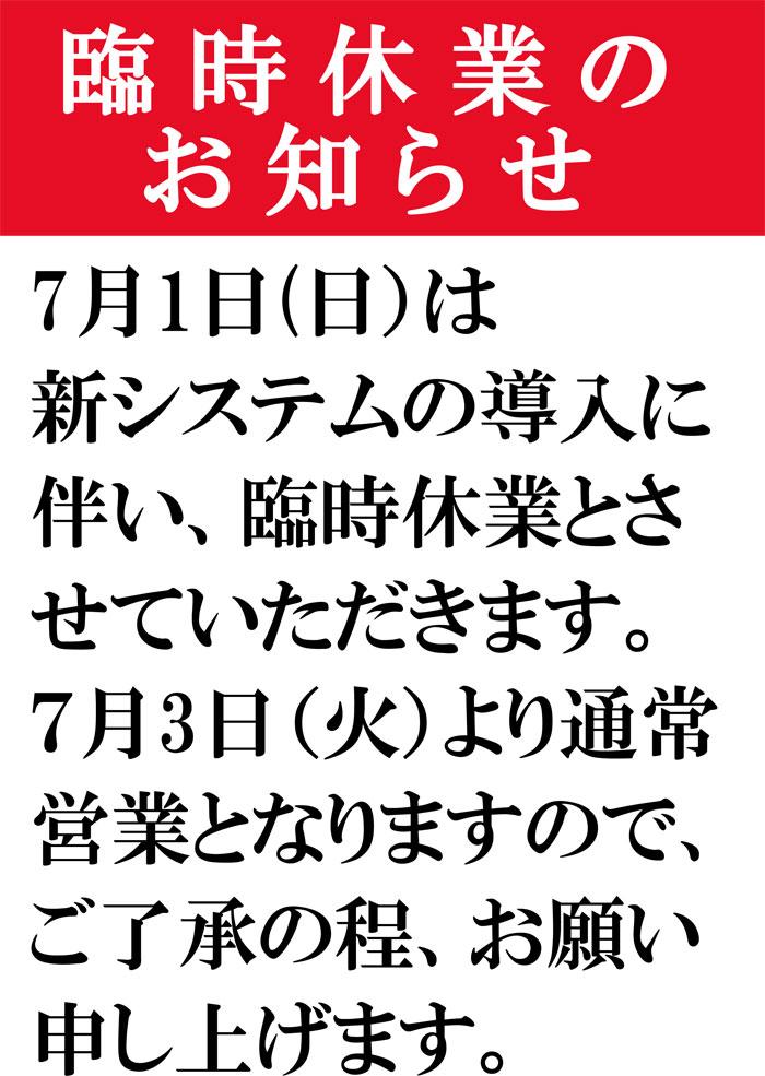 7月1日(日)は新システムの導入に伴い、臨時休業とさせていただきます。7月3日(火)より通常営業となりますので、ご了承の程、お願い申し上げます。