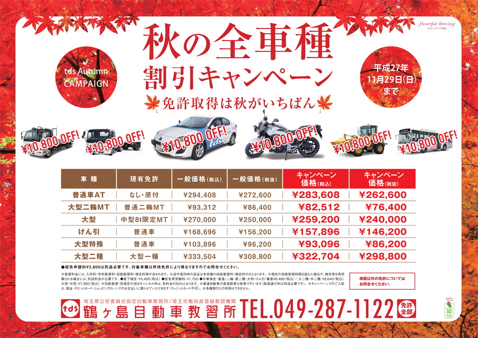 本日より平成27年11月29日(日)まで¥10,800 OFF 普通車AT(スピードコース) 現有免許:なし・原付 一般価格(税込):¥294,408 一般価格(税抜):¥272,600 キャンペーン価格(税込):¥283,608 キャンペーン価格(税抜):¥262,600 大型二輪MT 現有免許:普通二輪MT 一般価格(税込):¥93,312 一般価格(税抜):¥86,400 キャンペーン価格(税込):¥82,512 キャンペーン価格(税抜):¥76,400 大型 現有免許:8t限定MT 一般価格(税込):¥270,000 一般価格(税抜):¥250,000 キャンペーン価格(税込):¥259,200 キャンペーン価格(税抜):¥240,000 けん引 現有免許:普通車 一般価格(税込):¥168,696 一般価格(税抜):¥156,200 キャンペーン価格(税込):¥157,896 キャンペーン価格(税抜):¥146,200 大型特殊 現有免許:普通車 一般価格(税込):¥103,896 一般価格(税抜):¥96,200 キャンペーン価格(税込):¥93,096 キャンペーン価格(税抜):¥86,200 大型二種 現有免許:大型一種  一般価格(税込):¥333,504 一般価格(税抜):¥308,800 キャンペーン価格(税込):¥322,704 キャンペーン価格(税抜):¥298,800 仮免申請料¥2,800は別途必要です。対象車種は所持免許により異なりますのでお問合せください。※教習料金には、入所料・学科教習料・技能教習料・検定料等が含まれます。※途中退所時の返金は未受講の技能教習料・検定料のみとなります。※規定の技能教習時限を超えた場合や、検定等を再受験される場合には、別途料金が必要です。・修了検定:¥5,400(税込) ・仮免再受験料:¥1,700・卒業検定:普通・二輪・普二種・大特・けん引・審査¥6,480(税込)・大二種・中二種:¥8,640(税込)大型・中型:¥7,560(税込)※技能教習・各検定の当日キャンセル料は、各料金の50%となります。※普通自動車の高速教習は実車で行います(高速通行料は別途必要です)。※キャンペーンでのご入校は、現金・デビットカード・ショッピングローンでのお支払いに限らせていただきます(クレジットカード不可)※各種割引との併用はできません。