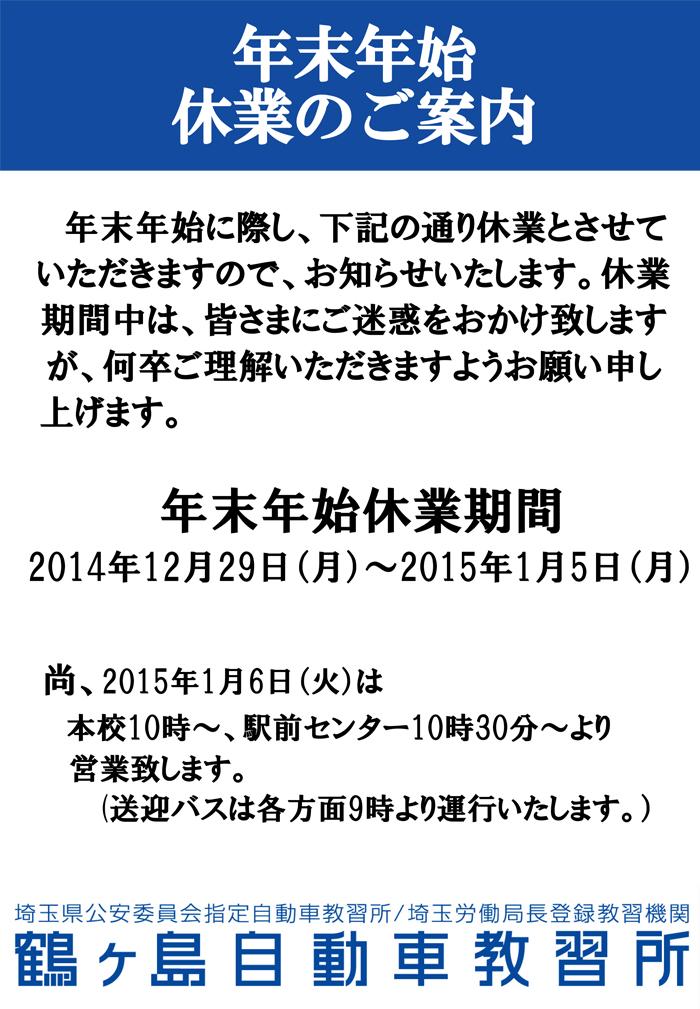 年末年始に際し、下記の通り休業とさせていただきますので、お知らせいたします。休業期間中は、皆さまにご迷惑をおかけ致しますが、何卒ご理解いただきますようお願い申し 上げます。年末年始休業期間2014年12月29日(月)~2015年1月5日(月)尚、2015年1月6日(火)は本校10時~、駅前センター10時30分~より営業致します。(送迎バスは各方面9時より運行いたします。)